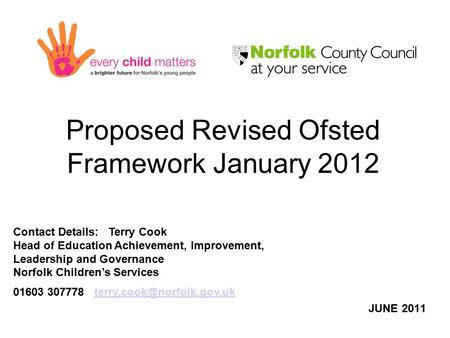 Proposed Revised Ofsted Framework January 2012 JUNE 2011 Contact Details: Terry Cook Head of Education Achievement, Improvement, Leadership and Governance.