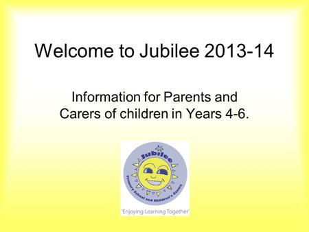 Welcome to Jubilee 2013-14 Information for Parents and Carers of children in Years 4-6.