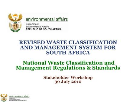 REVISED WASTE CLASSIFICATION AND MANAGEMENT SYSTEM FOR SOUTH AFRICA National Waste Classification and Management Regulations & Standards Stakeholder Workshop.