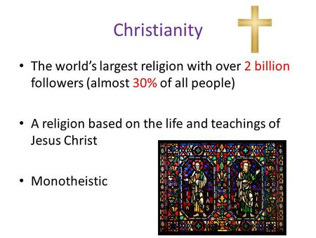 Christianity The world's largest religion with over 2 billion followers (almost 30% of all people) A religion based on the life and teachings of Jesus.