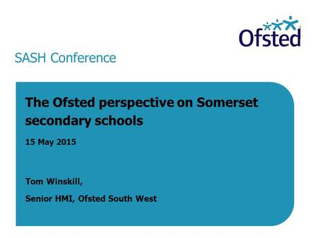 SASH Conference The Ofsted perspective on Somerset secondary schools 15 May 2015 Tom Winskill, Senior HMI, Ofsted South West 15 May 2015.