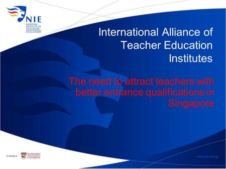 International Alliance of Teacher Education Institutes The need to attract teachers with better entrance qualifications in Singapore.