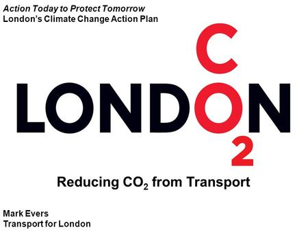 Mark Evers Transport for London Reducing CO 2 from Transport Action Today to Protect Tomorrow London's Climate Change Action Plan.