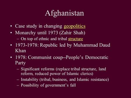 Afghanistan Case study in changing geopoliticsgeopolitics Monarchy until 1973 (Zahir Shah) –On top of ethnic and tribal structurestructure 1973-1978: Republic.