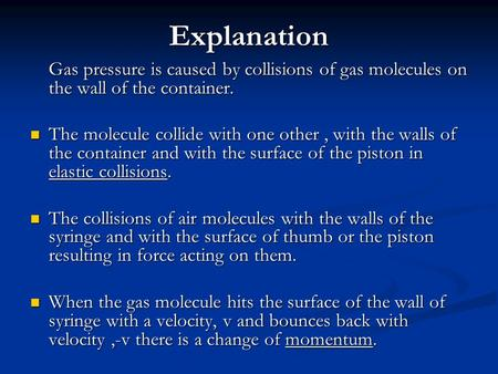 Explanation Gas pressure is caused by collisions of gas molecules on the wall of the container. The molecule collide with one other , with the walls of.