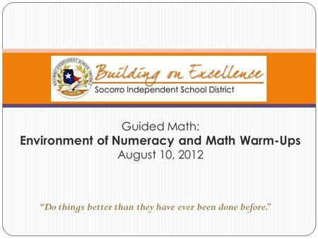 "Guided Math: Environment of Numeracy and Math Warm-Ups August 10, 2012 ""Do things better than they have ever been done before."""
