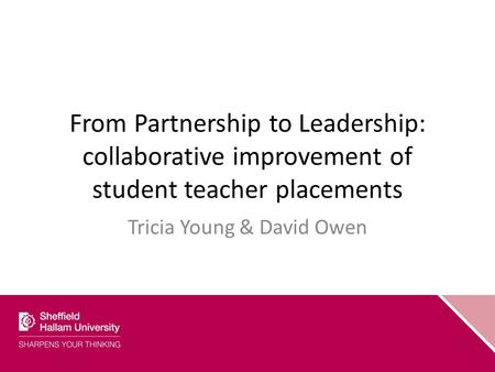From Partnership to Leadership: collaborative improvement of student teacher placements Tricia Young & David Owen.