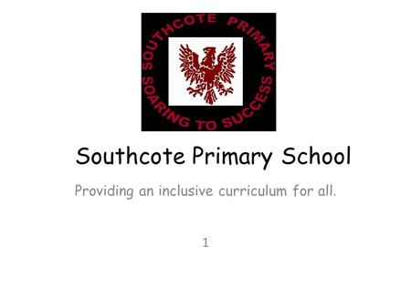 Southcote Primary School Providing an inclusive curriculum for all. 1.