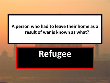 A person who had to leave their home as a result of war is known as what? Refugee.