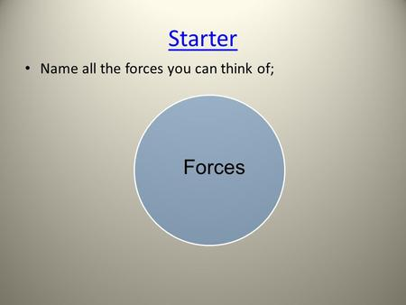 Starter Name all the forces you can think of; Forces.