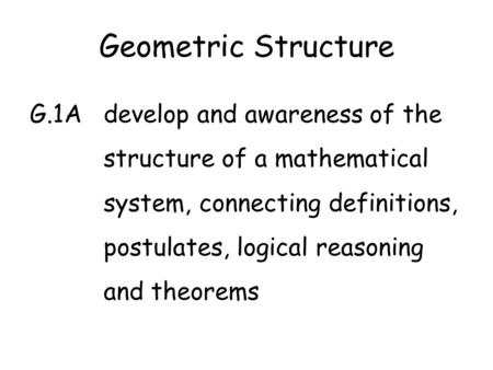 Geometric Structure G.1Adevelop and awareness of the structure of a mathematical system, connecting definitions, postulates, logical reasoning and theorems.