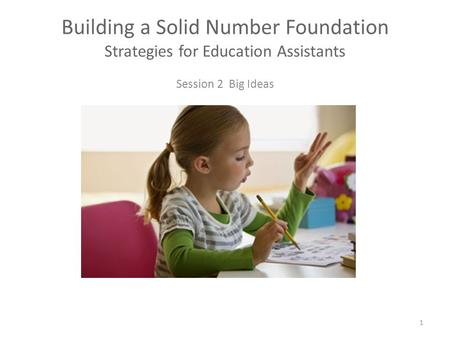 Session 2 Big Ideas Building a Solid Number Foundation Strategies for Education Assistants 1.