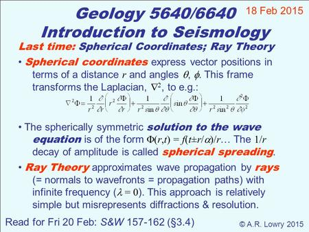 Geology 5640/6640 Introduction to Seismology 18 Feb 2015 © A.R. Lowry 2015 Last time: Spherical Coordinates; Ray Theory Spherical coordinates express vector.