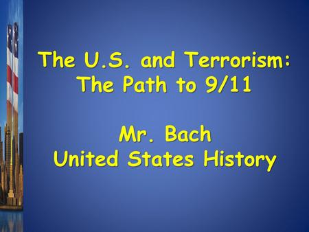 The U.S. and Terrorism: The Path to 9/11 Mr. Bach United States History.