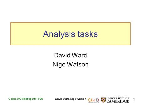 1 Calice UK Meeting 03/11/06David Ward/Nige Watson Analysis tasks David Ward Nige Watson TexPoint fonts used in EMF. Read the TexPoint manual before you.