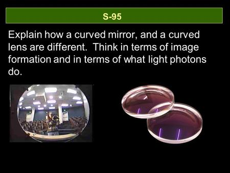 S-95 Explain how a curved mirror, and a curved lens are different. Think in terms of image formation and in terms of what light photons do.