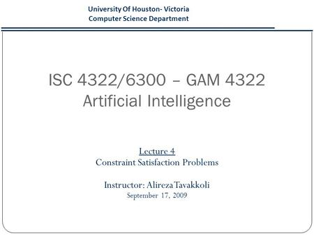 ISC 4322/6300 – GAM 4322 Artificial Intelligence Lecture 4 Constraint Satisfaction Problems Instructor: Alireza Tavakkoli September 17, 2009 University.