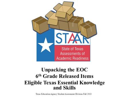 Unpacking the EOC 6 th Grade Released Items Eligible Texas Essential Knowledge and Skills Texas Education Agency Student Assessment Division Fall 2010.
