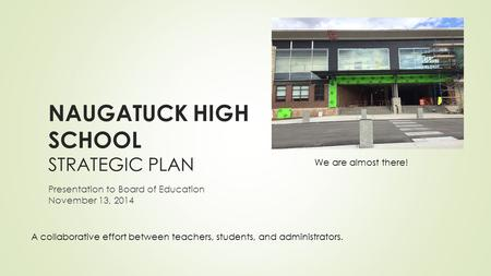 NAUGATUCK HIGH SCHOOL STRATEGIC PLAN Presentation to Board of Education November 13, 2014 A collaborative effort between teachers, students, and administrators.