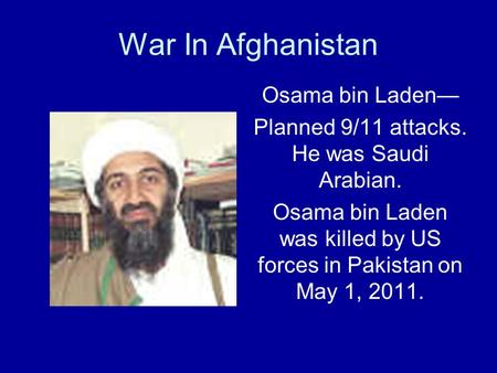 War In Afghanistan Osama bin Laden— Planned 9/11 attacks. He was Saudi Arabian. Osama bin Laden was killed by US forces in Pakistan on May 1, 2011.