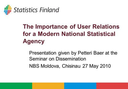 The Importance of User Relations for a Modern National Statistical Agency Presentation given by Petteri Baer at the Seminar on Dissemination NBS Moldova,