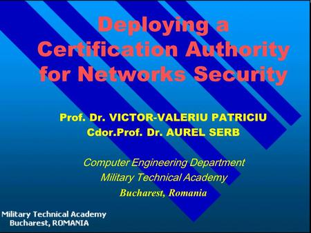 Deploying a Certification Authority for Networks Security Prof. Dr. VICTOR-VALERIU PATRICIU Cdor.Prof. Dr. AUREL SERB Computer Engineering Department Military.