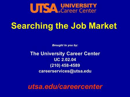 Searching the Job Market Brought to you by: The University Career Center UC 2.02.04 (210) 458-4589 utsa.edu/careercenter.