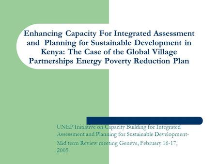 Enhancing Capacity For Integrated Assessment and Planning for Sustainable Development in Kenya: The Case of the Global Village Partnerships Energy Poverty.
