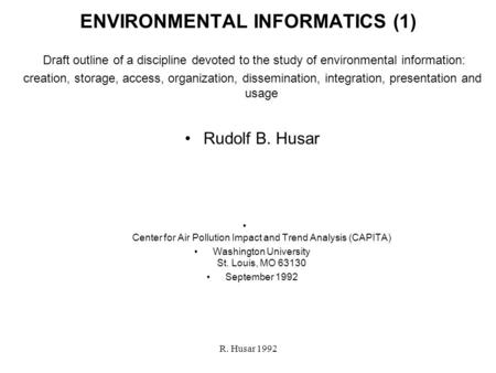 R. Husar 1992 ENVIRONMENTAL INFORMATICS (1) Draft outline of a discipline devoted to the <strong>study</strong> of environmental information: creation, storage, access,
