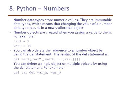 8. Python - Numbers Number data types store numeric values. They are immutable data types, which means that changing the value of a number data type results.
