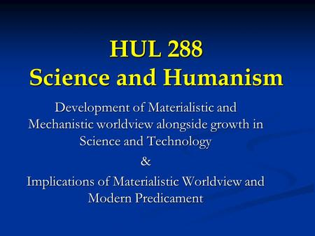 HUL 288 Science and Humanism Development of Materialistic and Mechanistic worldview alongside growth <strong>in</strong> Science and Technology & Implications of Materialistic.