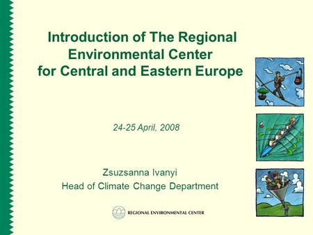 Introduction of The Regional Environmental Center for Central and Eastern Europe 24-25 April, 2008 Zsuzsanna Ivanyi Head of Climate Change Department.
