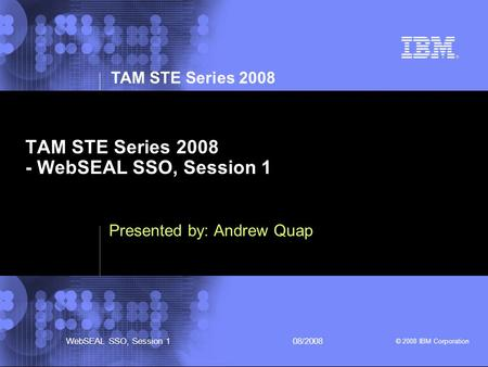 TAM STE Series 2008 © 2008 IBM Corporation WebSEAL SSO, Session 108/2008 TAM STE Series 2008 - WebSEAL SSO, Session 1 Presented by: Andrew Quap.