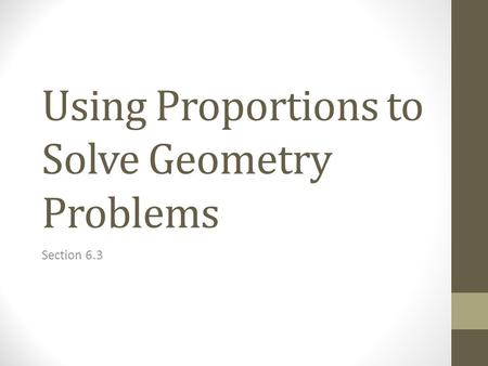 Using Proportions to Solve Geometry Problems Section 6.3.