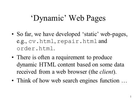 1 'Dynamic' Web Pages So far, we have developed 'static' web-pages, e.g., cv.html, repair.html and order.html. There is often a requirement to produce.