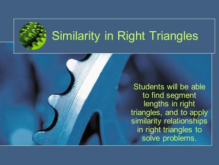 Similarity in Right Triangles Students will be able to find segment lengths in right triangles, and to apply similarity relationships in right triangles.