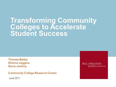 Transforming Community Colleges to Accelerate Student Success Thomas Bailey Shanna Jaggars Davis Jenkins Community College Research Center June 2011.