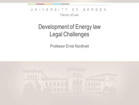 Uib.no UNIVERSITY OF BERGEN Development of Energy law Legal Challenges Professor Ernst Nordtveit Faculty of Law Insert «Academic unit» on every page: 1.