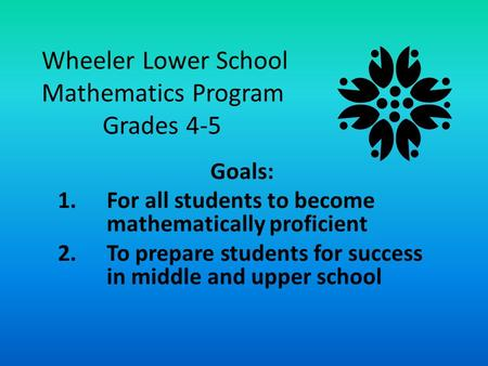 Wheeler Lower School Mathematics Program Grades 4-5 Goals: 1.For all students to become mathematically proficient 2.To prepare students for success in.