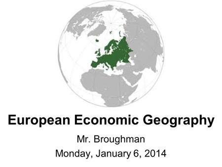 European Economic Geography Mr. Broughman Monday, January 6, 2014.