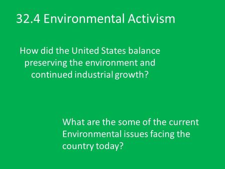 32.4 Environmental Activism How did the United States balance preserving the environment and continued industrial growth? What are the some of the current.
