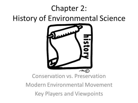 Chapter 2: History of Environmental Science Conservation vs. Preservation Modern Environmental Movement Key Players and Viewpoints.
