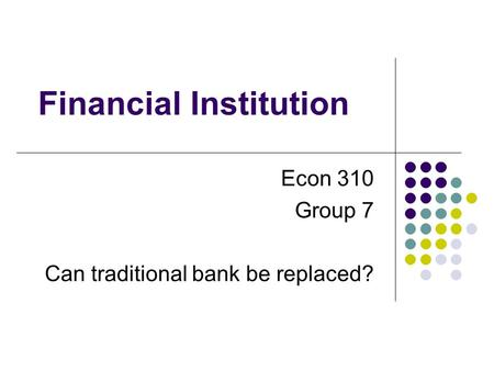Financial Institution Econ 310 Group 7 Can traditional <strong>bank</strong> be replaced?