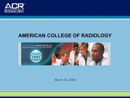 AMERICAN COLLEGE OF RADIOLOGY March 23, 2006.  OUR MISSION To foster the ongoing development of widely acceptable consistent imaging.