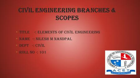 Civil engineering branches & scopes Title -: Elements of civil engineering Name -: Nilesh m Nandpal Dept -: civil roll no -: 101.