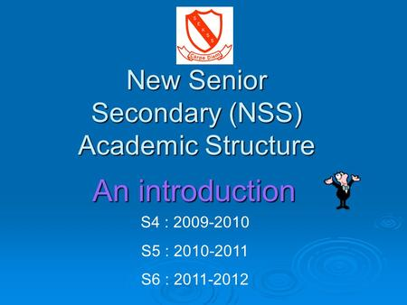 New Senior Secondary (NSS) Academic Structure S4 : 2009-2010 S5 : 2010-2011 S6 : 2011-2012 An introduction.