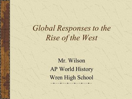 Global Responses to the Rise <strong>of</strong> the West Mr. Wilson AP World History Wren High School.