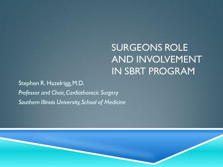 SURGEONS ROLE AND INVOLVEMENT IN SBRT PROGRAM Stephen R. Hazelrigg, M.D. Professor and Chair, Cardiothoracic Surgery Southern Illinois University, School.