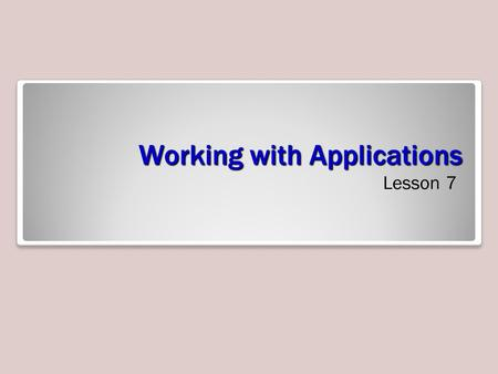 Working with Applications Lesson 7. Objectives Administer Internet Explorer Secure Internet Explorer Configure Application Compatibility Configure Application.