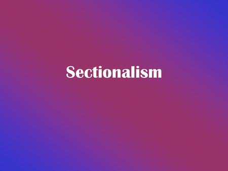 Sectionalism Factors Giving Rise to Sectionalism Geography determines jobs jobs influence economic and social interests Different economic and social.